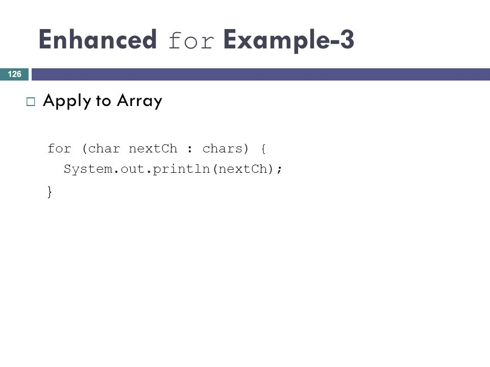 Enhanced for Example-3 Apply to Array for (char nextCh : chars) { System.out.println(nextCh); } 126