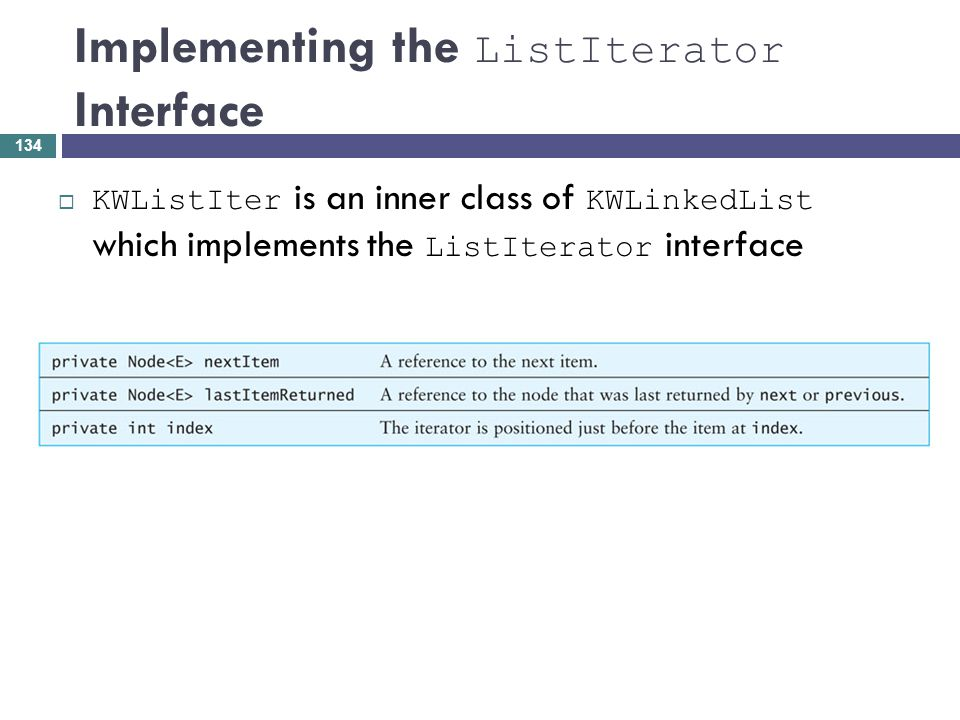 Implementing the ListIterator Interface KWListIter is an inner class of KWLinkedList which implements the ListIterator interface 134