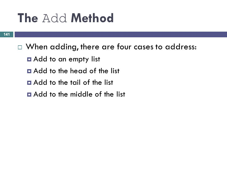 The Add Method When adding, there are four cases to address: Add to an empty list Add to the head of the list Add to the tail of the list Add to the m