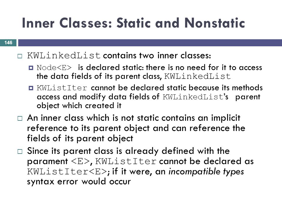Inner Classes: Static and Nonstatic KWLinkedList contains two inner classes: Node is declared static: there is no need for it to access the data field