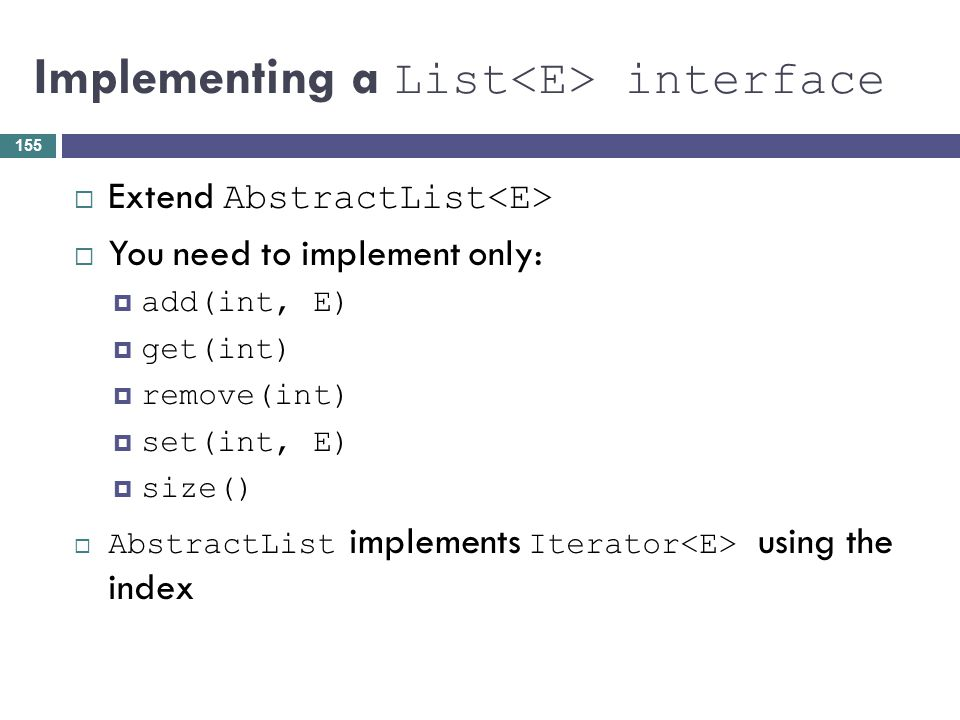 Implementing a List interface Extend AbstractList You need to implement only: add(int, E) get(int) remove(int) set(int, E) size() AbstractList impleme