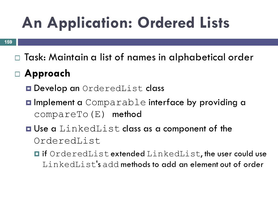 An Application: Ordered Lists Task: Maintain a list of names in alphabetical order Approach Develop an OrderedList class Implement a Comparable interf