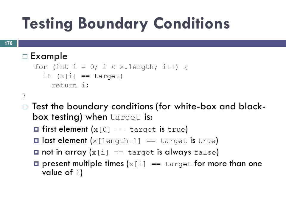 Testing Boundary Conditions Example for (int i = 0; i < x.length; i++) { if (x[i] == target) return i; } Test the boundary conditions (for white-box a