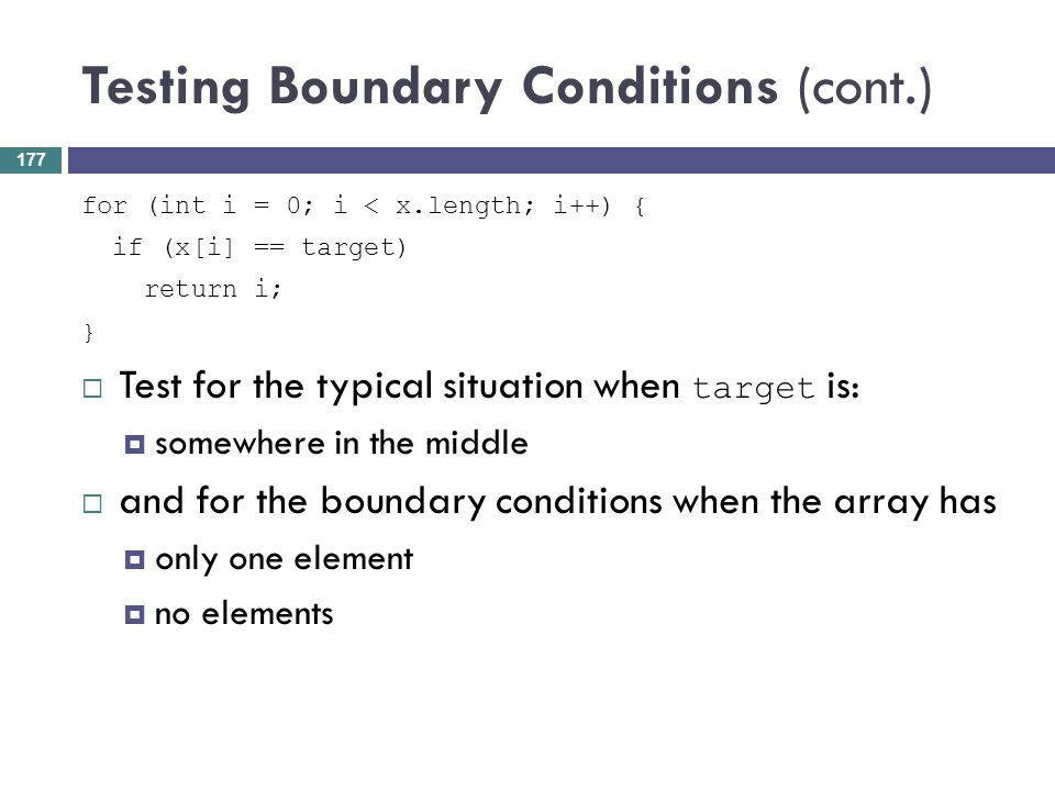 Testing Boundary Conditions (cont.) for (int i = 0; i < x.length; i++) { if (x[i] == target) return i; } Test for the typical situation when target is