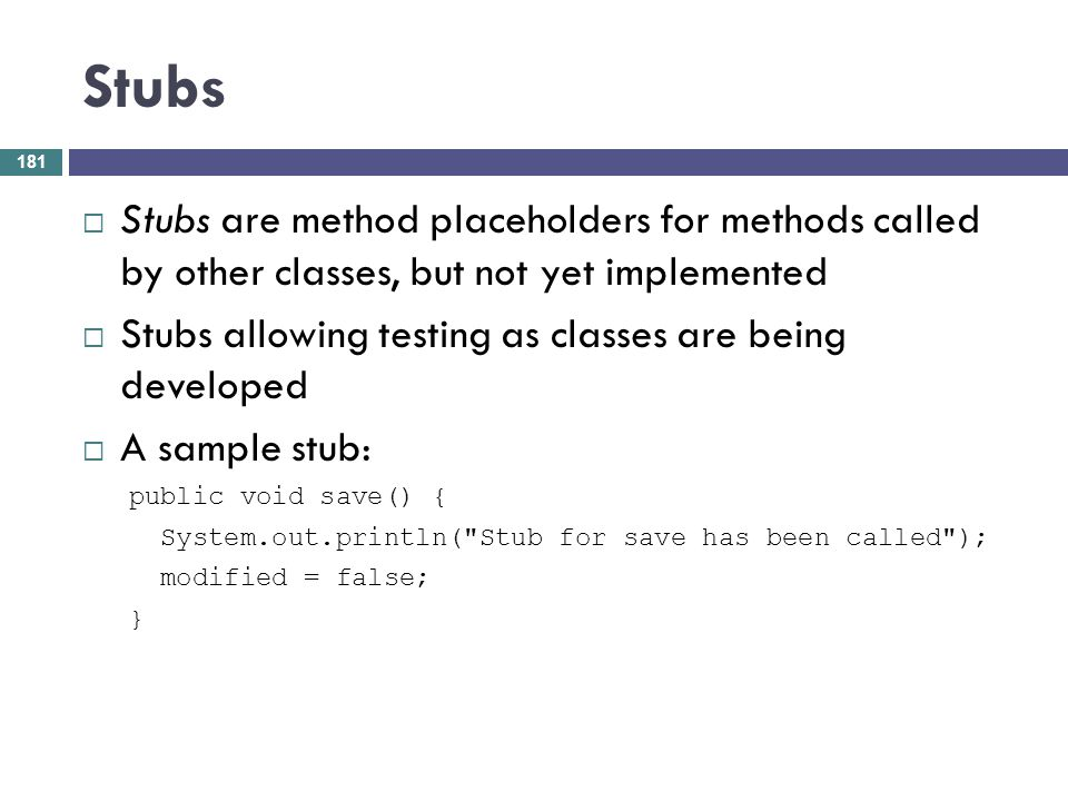 Stubs Stubs are method placeholders for methods called by other classes, but not yet implemented Stubs allowing testing as classes are being developed