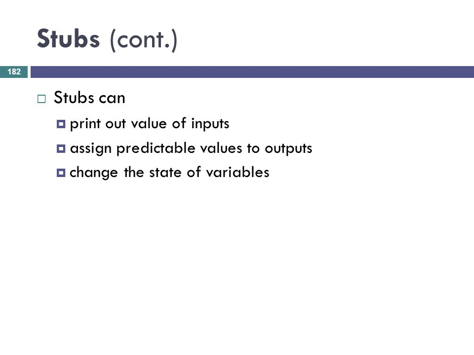 Stubs (cont.) Stubs can print out value of inputs assign predictable values to outputs change the state of variables 182