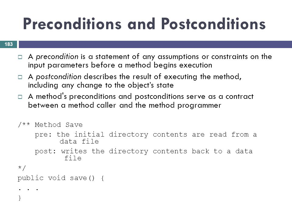 Preconditions and Postconditions A precondition is a statement of any assumptions or constraints on the input parameters before a method begins execut