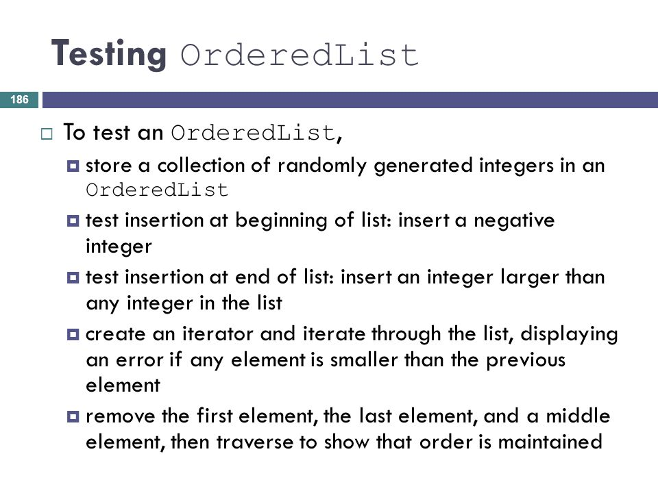 Testing OrderedList To test an OrderedList, store a collection of randomly generated integers in an OrderedList test insertion at beginning of list: i