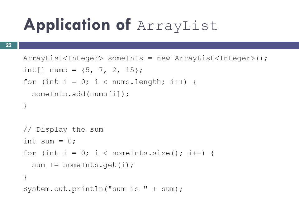 Application of ArrayList ArrayList someInts = new ArrayList (); int[] nums = {5, 7, 2, 15}; for (int i = 0; i < nums.length; i++) { someInts.add(nums[