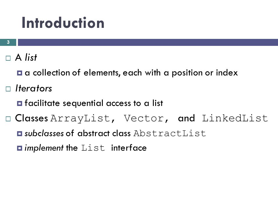 Introduction A list a collection of elements, each with a position or index Iterators facilitate sequential access to a list Classes ArrayList, Vector