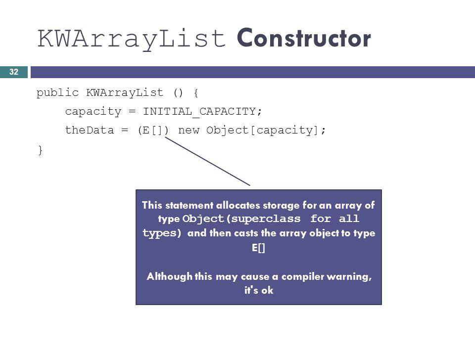 KWArrayList Constructor public KWArrayList () { capacity = INITIAL_CAPACITY; theData = (E[]) new Object[capacity]; } This statement allocates storage