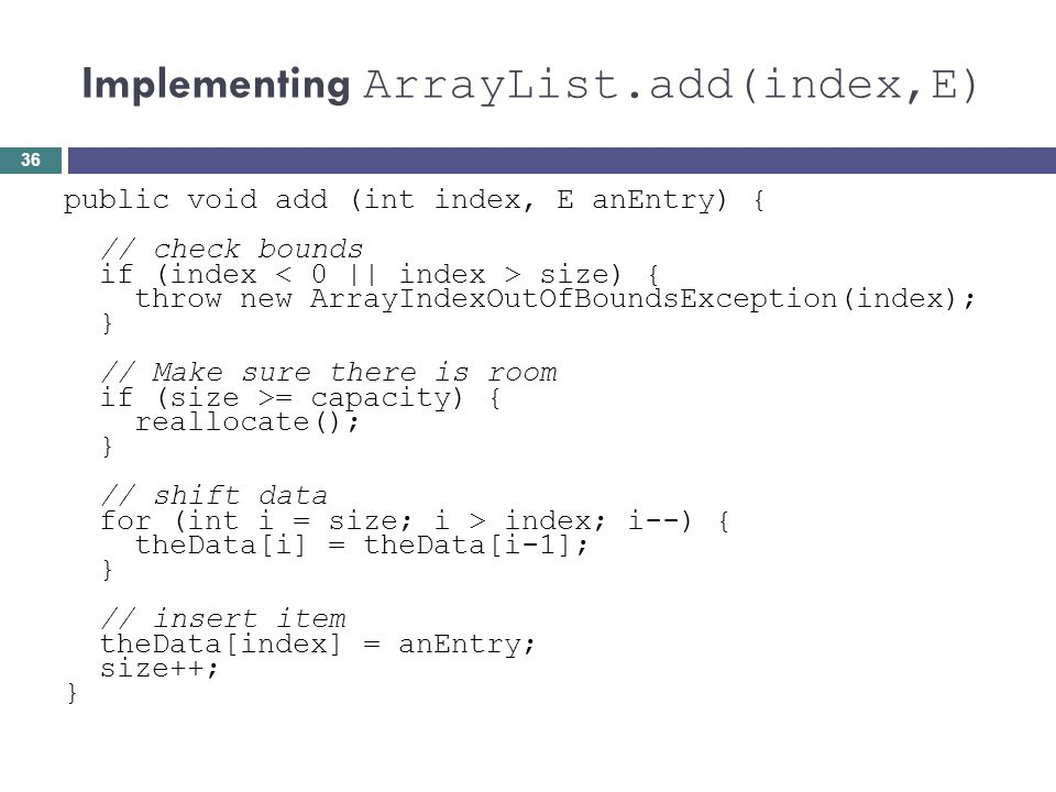 Implementing ArrayList.add(index,E) public void add (int index, E anEntry) { // check bounds if (index size) { throw new ArrayIndexOutOfBoundsExceptio