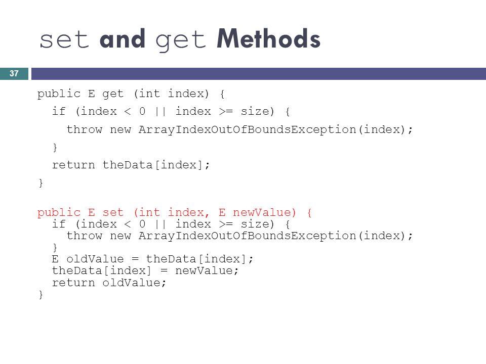 set and get Methods public E get (int index) { if (index = size) { throw new ArrayIndexOutOfBoundsException(index); } return theData[index]; } public