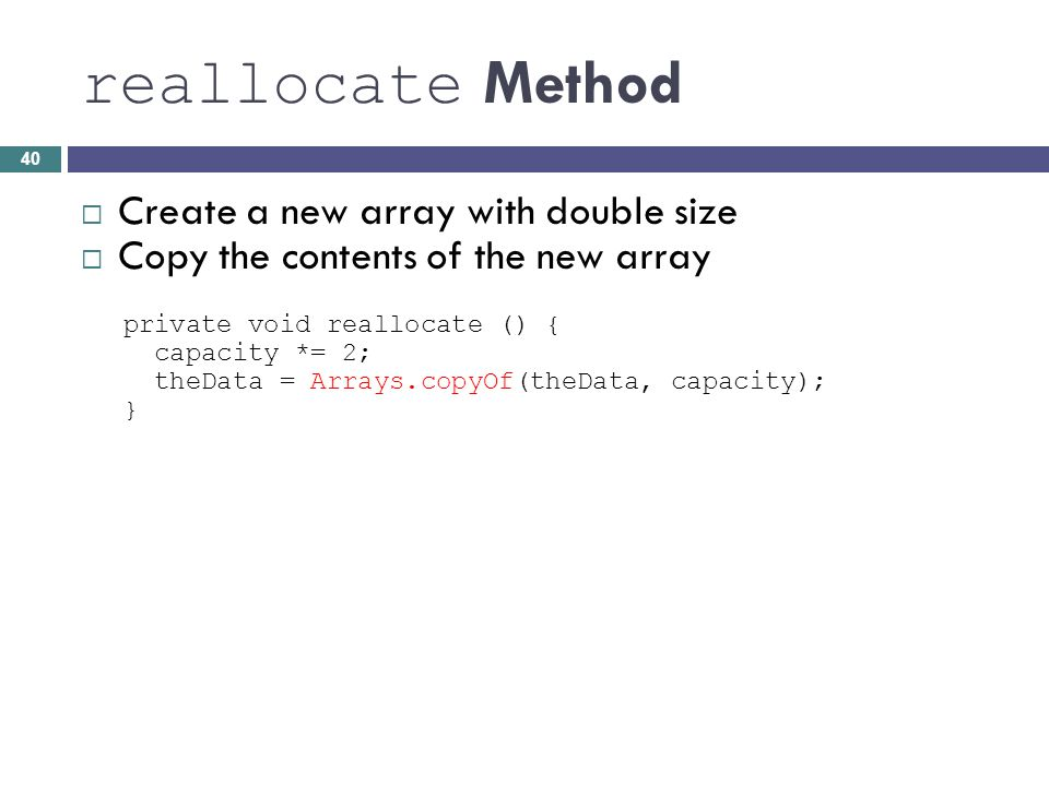 reallocate Method Create a new array with double size Copy the contents of the new array private void reallocate () { capacity *= 2; theData = Arrays.