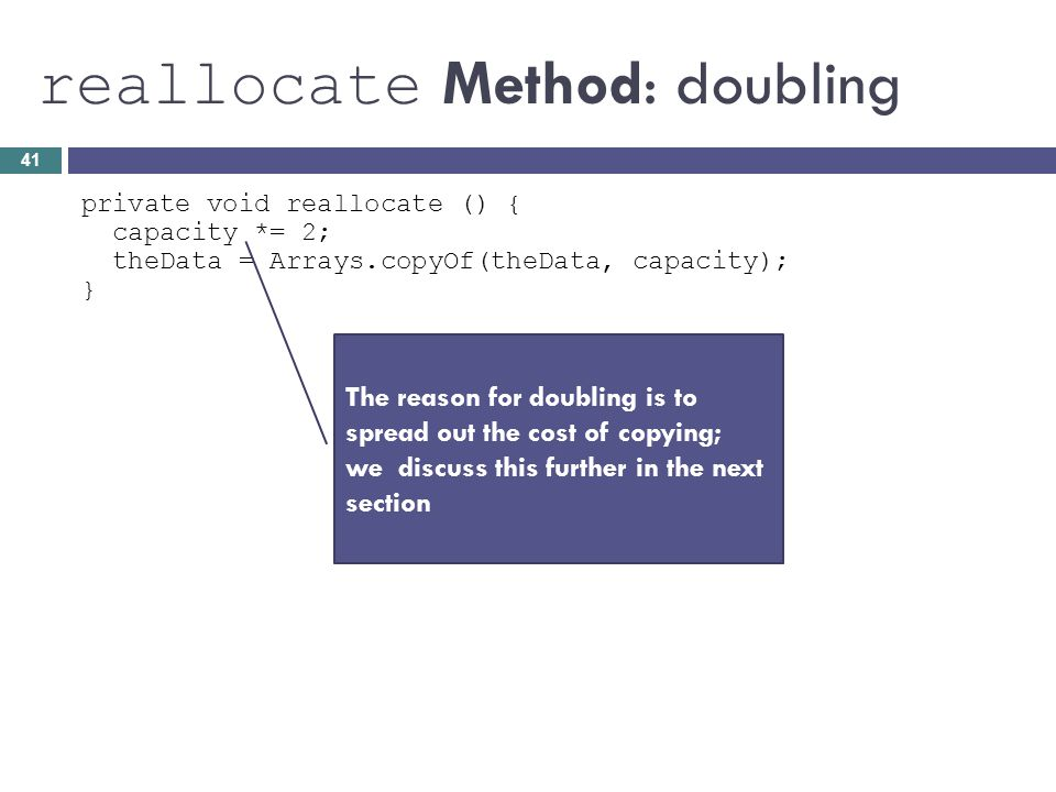 reallocate Method: doubling private void reallocate () { capacity *= 2; theData = Arrays.copyOf(theData, capacity); } The reason for doubling is to sp