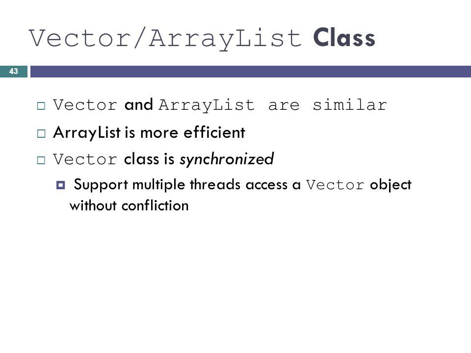 Vector/ArrayList Class Vector and ArrayList are similar ArrayList is more efficient Vector class is synchronized Support multiple threads access a Vec