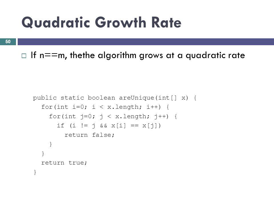 Quadratic Growth Rate If n==m, thethe algorithm grows at a quadratic rate public static boolean areUnique(int[] x) { for(int i=0; i < x.length; i++) {