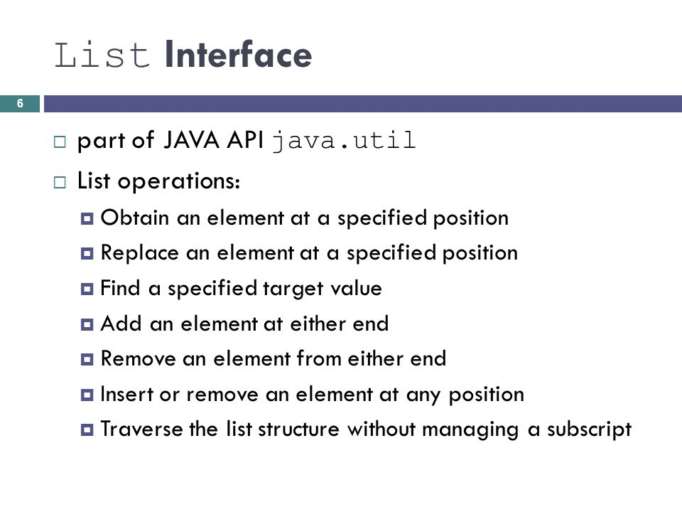 List Interface part of JAVA API java.util List operations: Obtain an element at a specified position Replace an element at a specified position Find a