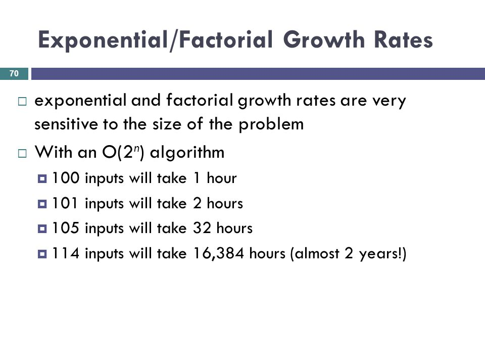 Exponential/Factorial Growth Rates exponential and factorial growth rates are very sensitive to the size of the problem With an O(2 n ) algorithm 100