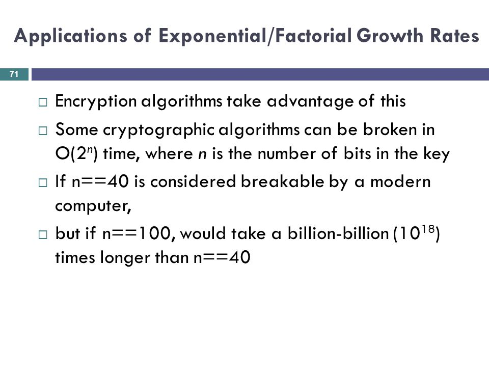 Applications of Exponential/Factorial Growth Rates Encryption algorithms take advantage of this Some cryptographic algorithms can be broken in O(2 n )