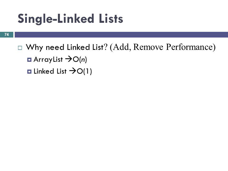 Single-Linked Lists Why need Linked List ? (Add, Remove Performance) ArrayList O(n) Linked List O(1) 74