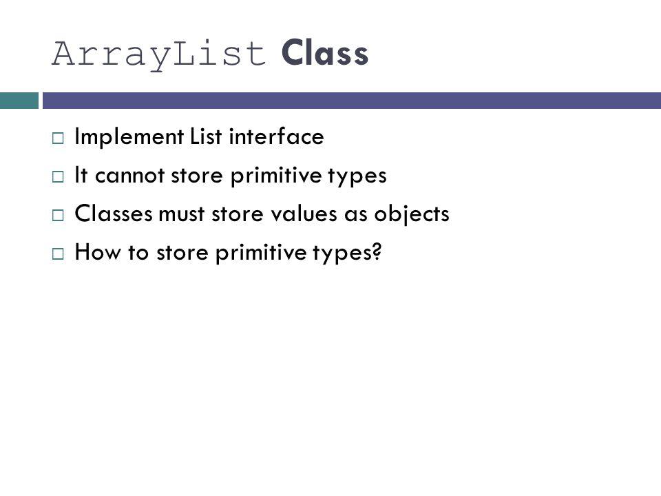 ArrayList Class 8 Implement List interface It cannot store primitive types Classes must store values as objects How to store primitive types?