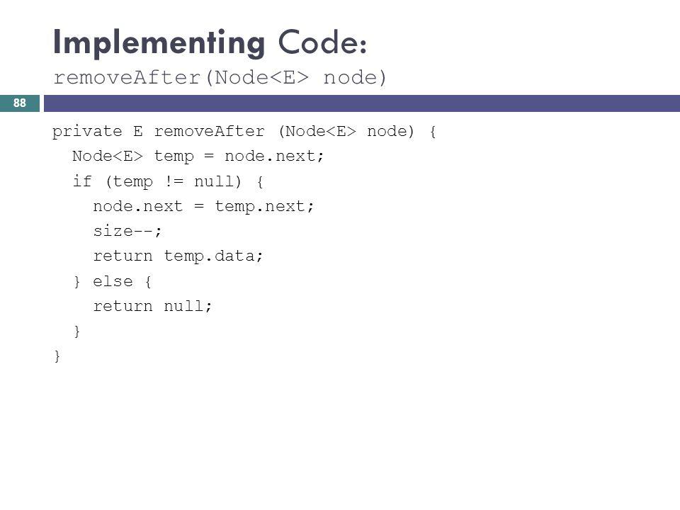 Implementing Code: removeAfter(Node node) private E removeAfter (Node node) { Node temp = node.next; if (temp != null) { node.next = temp.next; size--