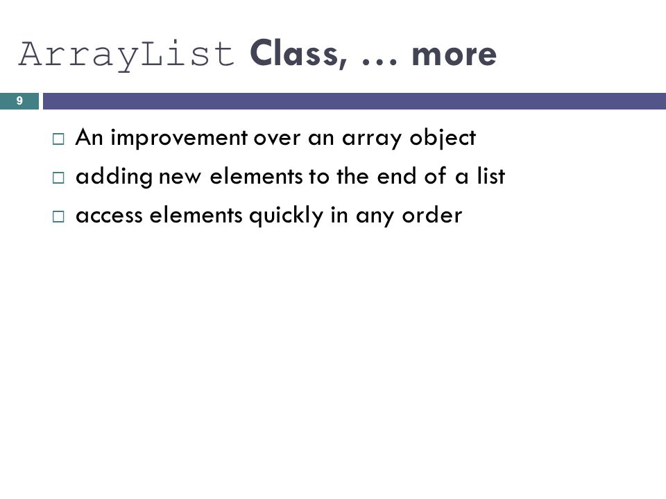 Example List myList = new ArrayList (); Initial value - empty initial capacity -10 elements add elements to myList, myList.add( Bashful ); myList.add( Awful ); myList.add( Jumpy ); myList.add( Happy ); 10