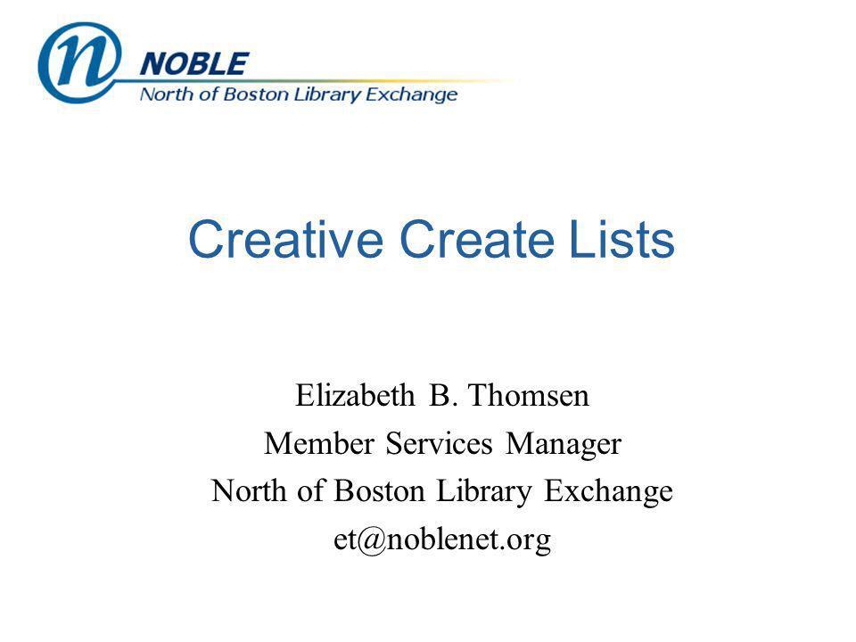 Creative Create Lists Elizabeth B. Thomsen Member Services Manager North of Boston Library Exchange et@noblenet.org