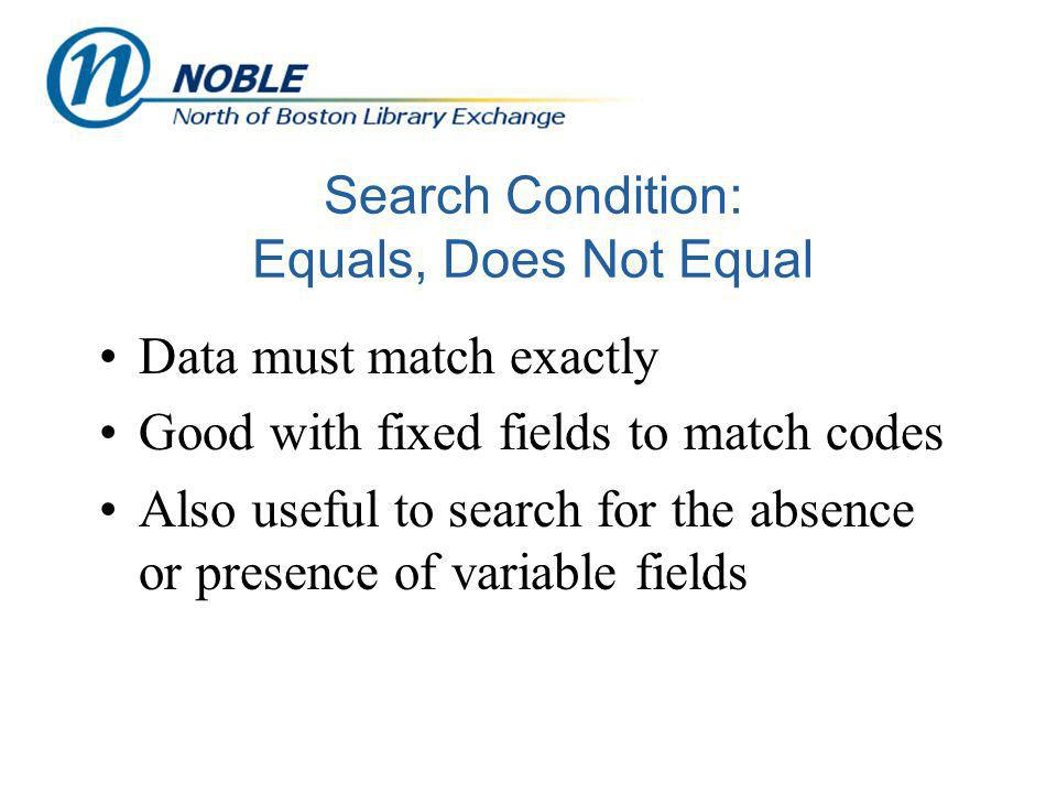 Search Condition: Equals, Does Not Equal Data must match exactly Good with fixed fields to match codes Also useful to search for the absence or presence of variable fields