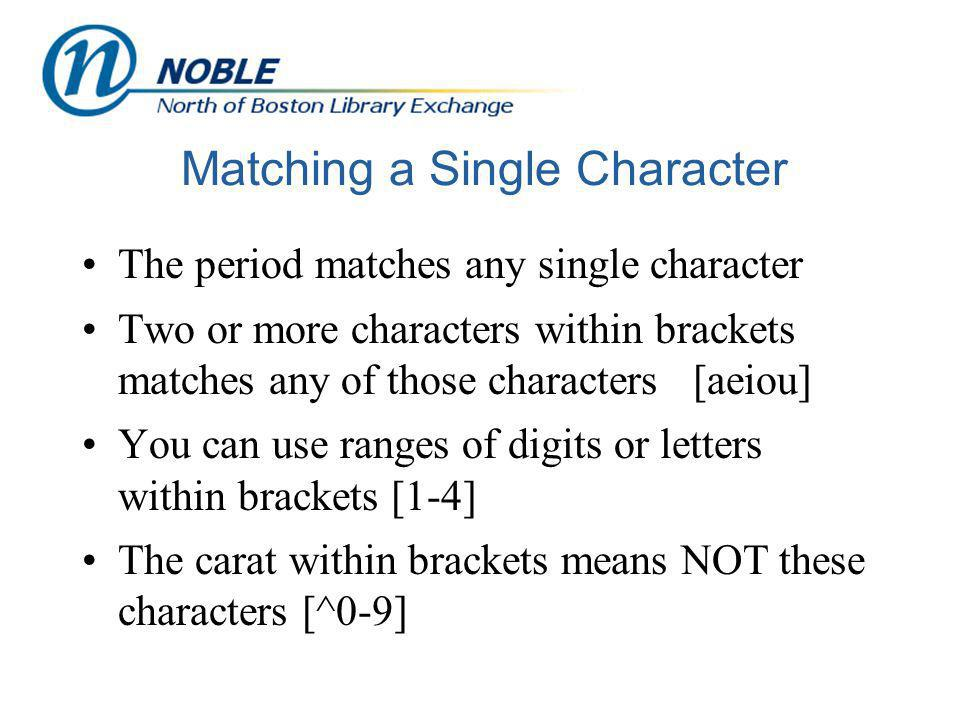 Matching a Single Character The period matches any single character Two or more characters within brackets matches any of those characters [aeiou] You can use ranges of digits or letters within brackets [1-4] The carat within brackets means NOT these characters [^0-9]