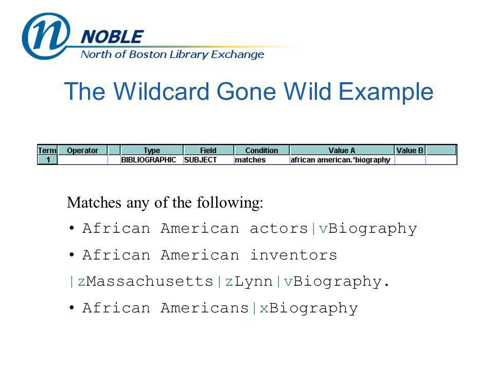 The Wildcard Gone Wild Example Matches any of the following: African American actors|vBiography African American inventors |zMassachusetts|zLynn|vBiography.