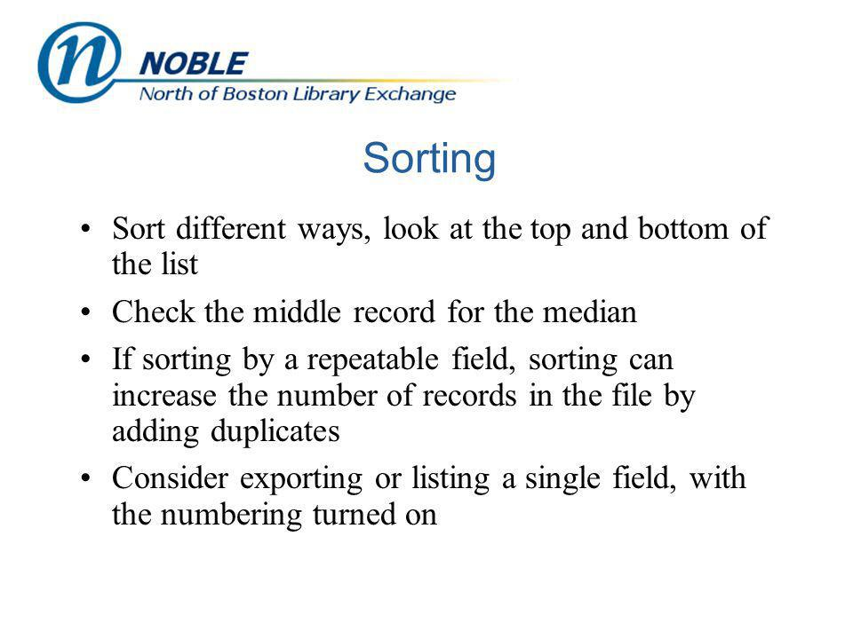Sorting Sort different ways, look at the top and bottom of the list Check the middle record for the median If sorting by a repeatable field, sorting can increase the number of records in the file by adding duplicates Consider exporting or listing a single field, with the numbering turned on