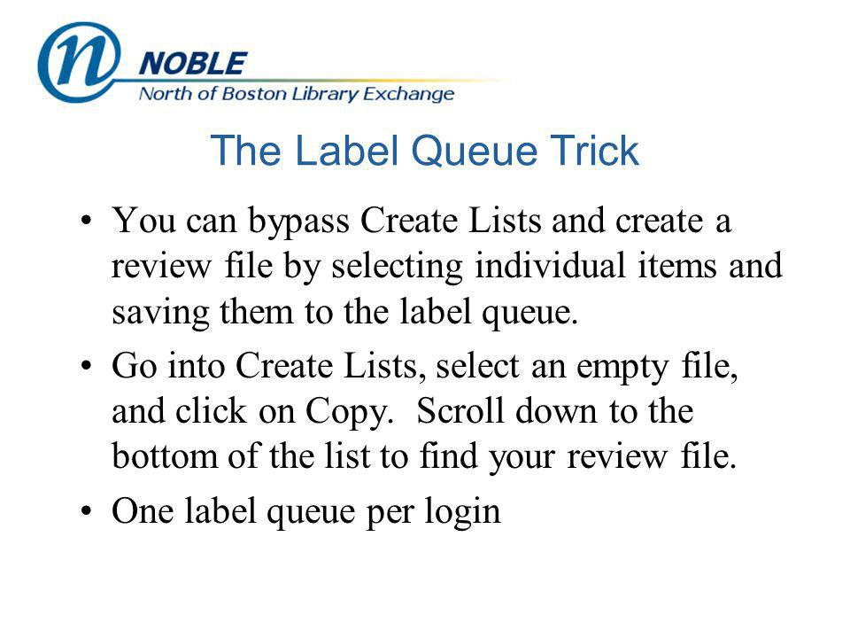The Label Queue Trick You can bypass Create Lists and create a review file by selecting individual items and saving them to the label queue. Go into C