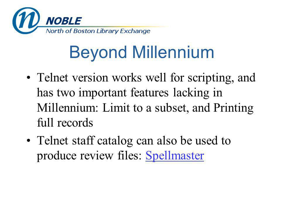 Beyond Millennium Telnet version works well for scripting, and has two important features lacking in Millennium: Limit to a subset, and Printing full records Telnet staff catalog can also be used to produce review files: SpellmasterSpellmaster