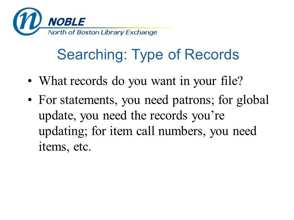 Searching: Type of Records What records do you want in your file? For statements, you need patrons; for global update, you need the records youre upda