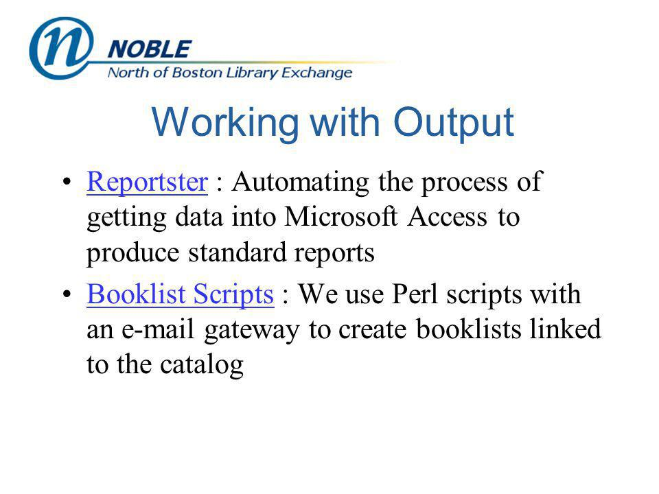 Working with Output Reportster : Automating the process of getting data into Microsoft Access to produce standard reportsReportster Booklist Scripts : We use Perl scripts with an e-mail gateway to create booklists linked to the catalogBooklist Scripts