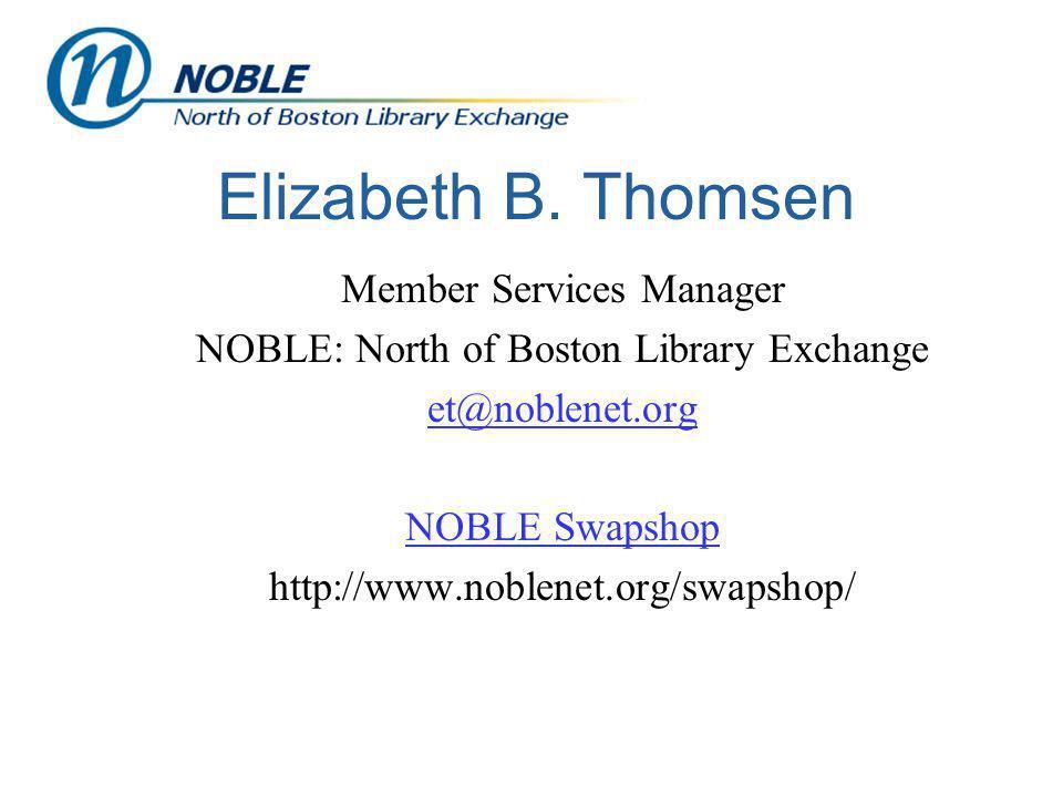 Elizabeth B. Thomsen Member Services Manager NOBLE: North of Boston Library Exchange et@noblenet.org NOBLE Swapshop http://www.noblenet.org/swapshop/
