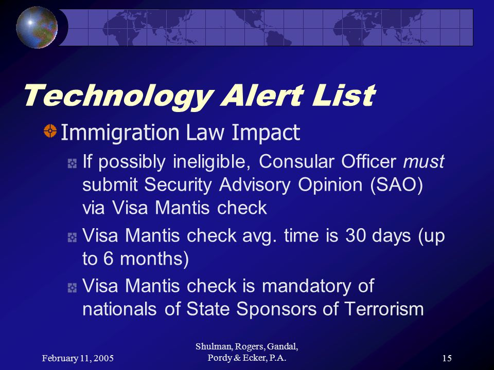 February 11, 2005 Shulman, Rogers, Gandal, Pordy & Ecker, P.A.15 Technology Alert List Immigration Law Impact If possibly ineligible, Consular Officer must submit Security Advisory Opinion (SAO) via Visa Mantis check Visa Mantis check avg.