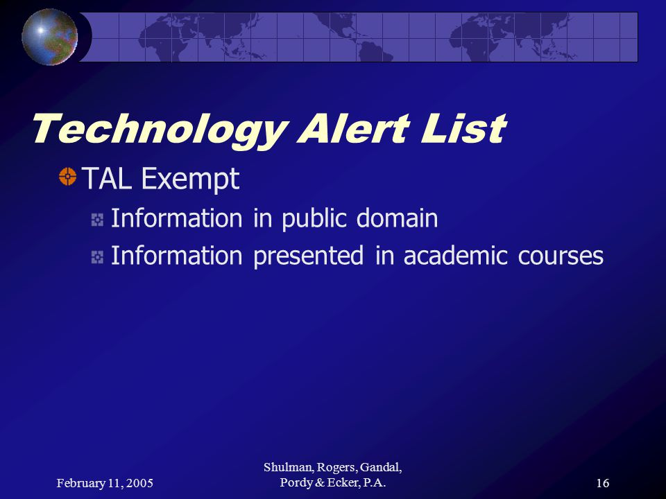 February 11, 2005 Shulman, Rogers, Gandal, Pordy & Ecker, P.A.16 Technology Alert List TAL Exempt Information in public domain Information presented in academic courses