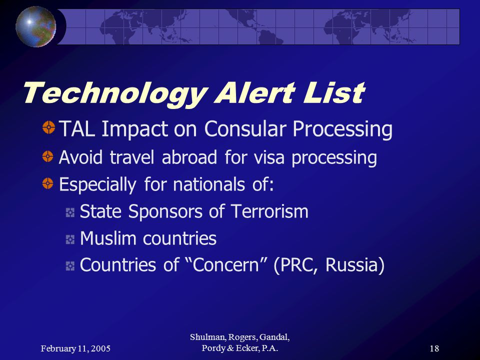 February 11, 2005 Shulman, Rogers, Gandal, Pordy & Ecker, P.A.18 Technology Alert List TAL Impact on Consular Processing Avoid travel abroad for visa processing Especially for nationals of: State Sponsors of Terrorism Muslim countries Countries of Concern (PRC, Russia)