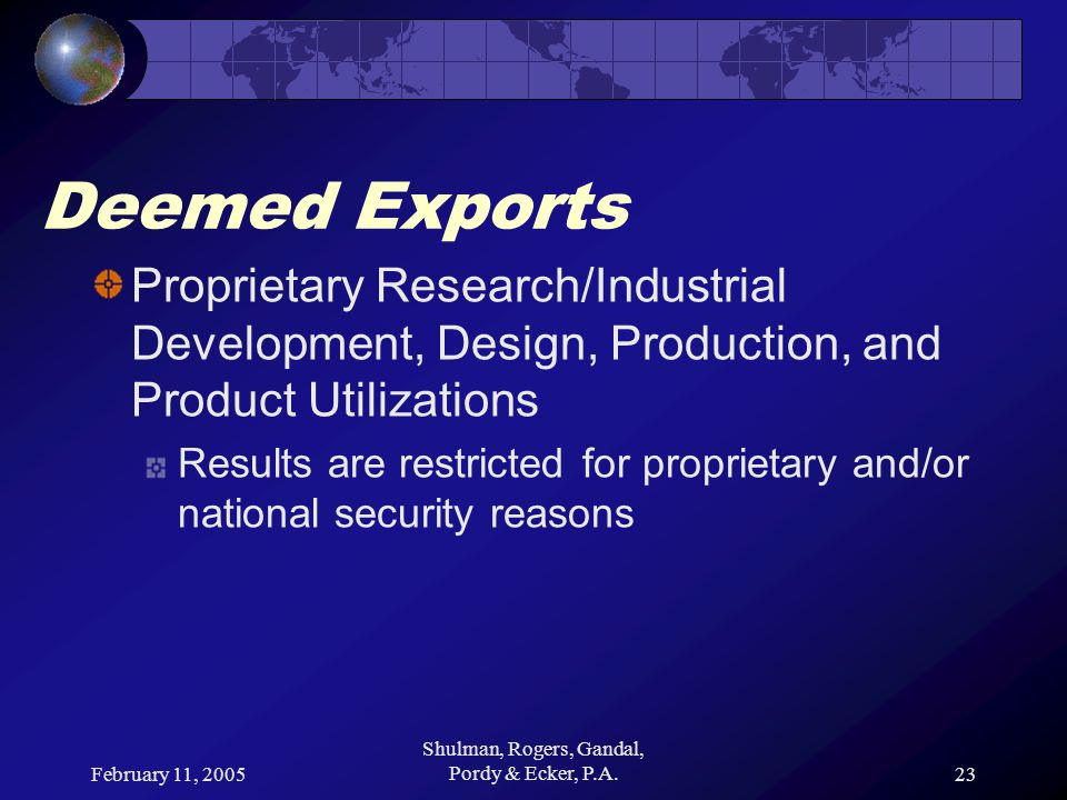 February 11, 2005 Shulman, Rogers, Gandal, Pordy & Ecker, P.A.23 Deemed Exports Proprietary Research/Industrial Development, Design, Production, and Product Utilizations Results are restricted for proprietary and/or national security reasons