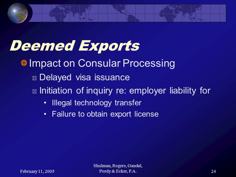 February 11, 2005 Shulman, Rogers, Gandal, Pordy & Ecker, P.A.24 Deemed Exports Impact on Consular Processing Delayed visa issuance Initiation of inquiry re: employer liability for Illegal technology transfer Failure to obtain export license