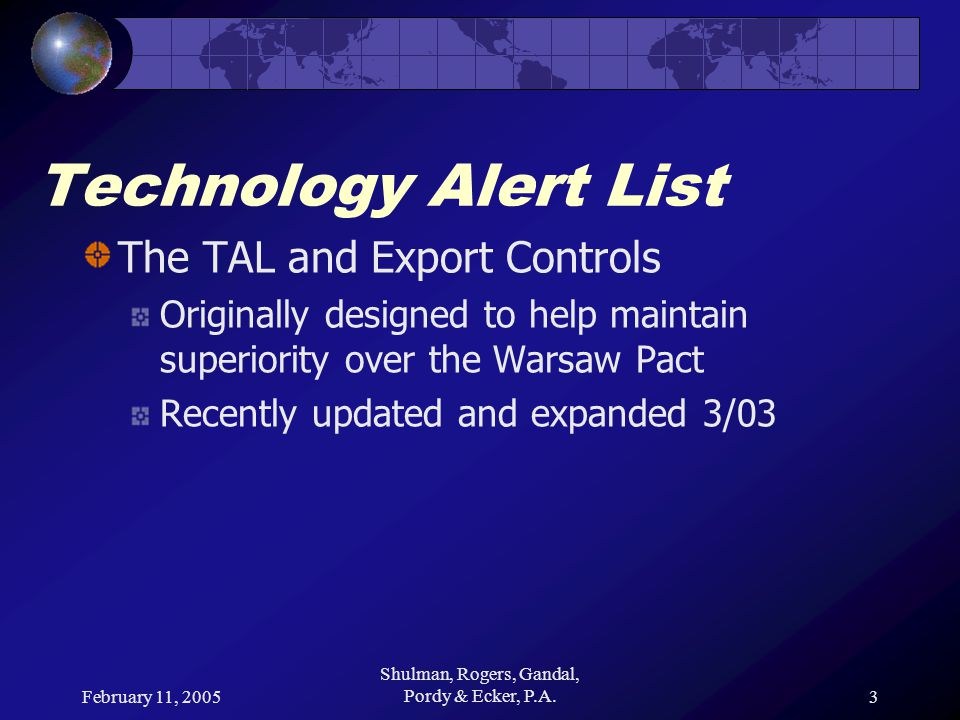 February 11, 2005 Shulman, Rogers, Gandal, Pordy & Ecker, P.A.3 Technology Alert List The TAL and Export Controls Originally designed to help maintain superiority over the Warsaw Pact Recently updated and expanded 3/03