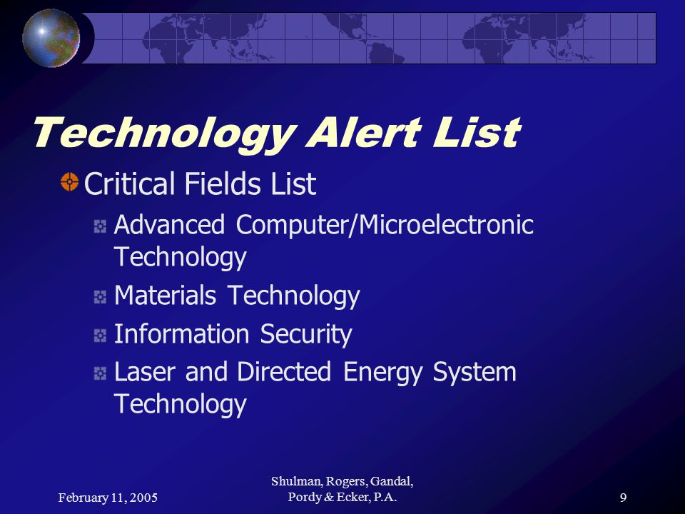 February 11, 2005 Shulman, Rogers, Gandal, Pordy & Ecker, P.A.9 Technology Alert List Critical Fields List Advanced Computer/Microelectronic Technology Materials Technology Information Security Laser and Directed Energy System Technology