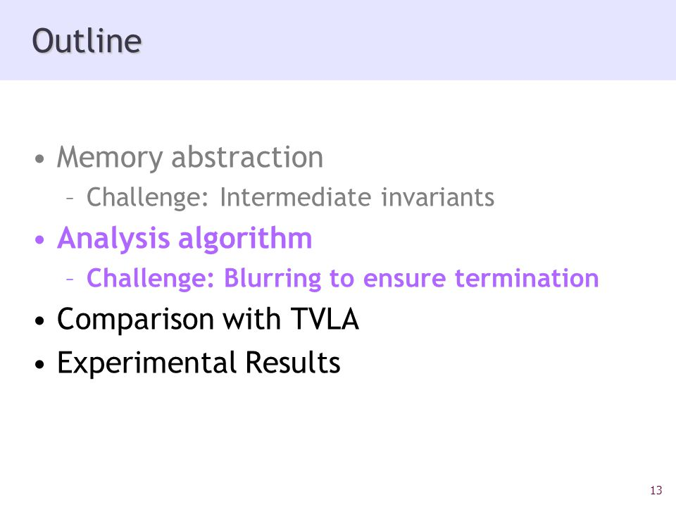 13 Outline Memory abstraction –Challenge: Intermediate invariants Analysis algorithm –Challenge: Blurring to ensure termination Comparison with TVLA Experimental Results