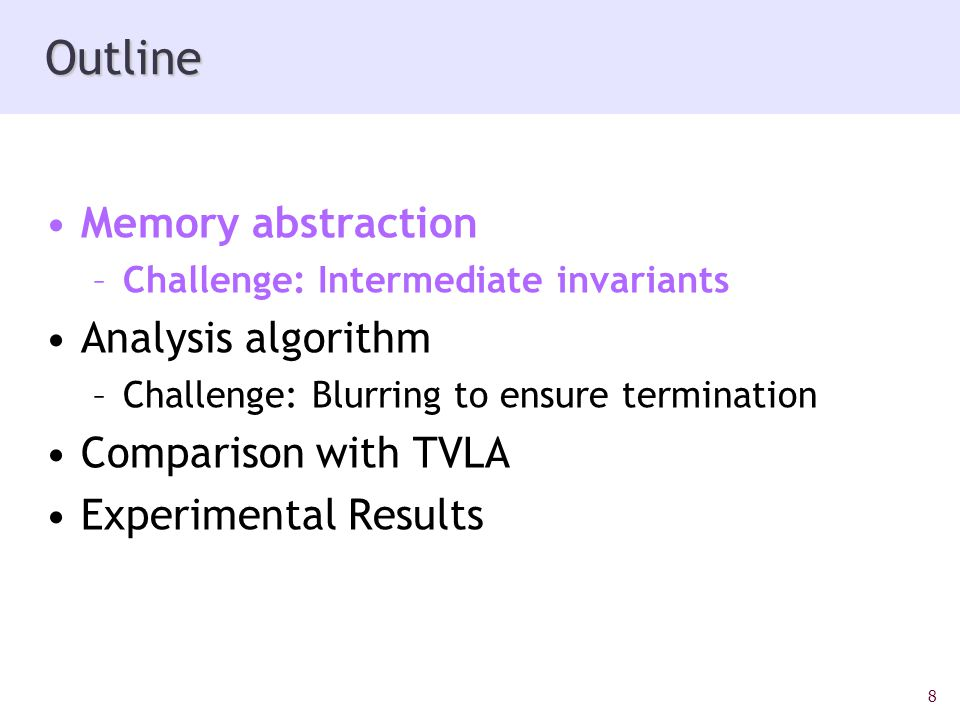 8 Outline Memory abstraction –Challenge: Intermediate invariants Analysis algorithm –Challenge: Blurring to ensure termination Comparison with TVLA Experimental Results