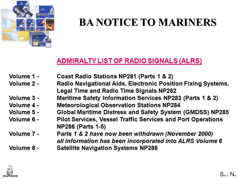 S elçuk N as SELÇUK NAS ADMIRALTY LIST OF RADIO SIGNALS (ALRS) Volume 1 - Coast Radio Stations NP281 (Parts 1 & 2) Volume 2 - Radio Navigational Aids, Electronic Position Fixing Systems, Legal Time and Radio Time Signals NP282 Volume 3 - Maritime Safety Information Services NP283 (Parts 1 & 2) Volume 4 - Meteorological Observation Stations NP284 Volume 5 - Global Maritime Distress and Safety System (GMDSS) NP285 Volume 6 - Pilot Services, Vessel Traffic Services and Port Operations NP286 (Parts 1-5) Volume 7 - Parts 1 & 2 have now been withdrawn (November 2000) all information has been incorporated into ALRS Volume 6 Volume 8 - Satellite Navigation Systems NP288 BA NOTICE TO MARINERS