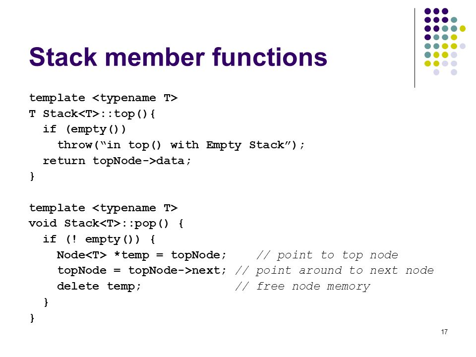 17 Stack member functions template T Stack ::top(){ if (empty()) throw(in top() with Empty Stack); return topNode->data; } template void Stack ::pop() { if (.