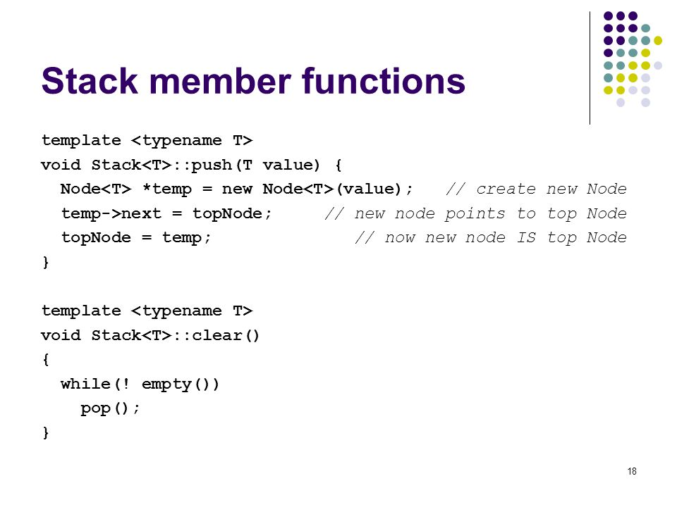 18 Stack member functions template void Stack ::push(T value) { Node *temp = new Node (value); // create new Node temp->next = topNode; // new node points to top Node topNode = temp; // now new node IS top Node } template void Stack ::clear() { while(.